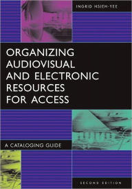 Organizing Audiovisual and Electronic Resources for Access: A Cataloging Guide - Ingrid Hsieh-Yee
