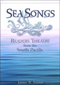 Sea Songs: Readers Theatre from the South Pacific - James W. Barnes