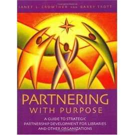 Partnering With Purpose:A Guide To Strategic Partnership Development For Libraries And Other Organizations - Janet H. Crowther