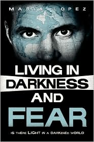 Living in Darkness and Fear: Is There Life in a Darkened World - Maria Lopez