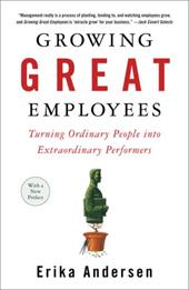 Growing Great Employees: Turning Ordinary People Into Extraordinary Performers - Andersen, Erika
