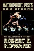 Waterfront Fists and Others: The Collected Fight Stories of Robert E. Howard - Howard, Robert E.