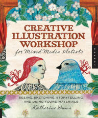 Creative Illustration Workshop for Mixed-Media Artists: Seeing, Sketching, Storytelling, and Using Found Materials - Katherine Dunn