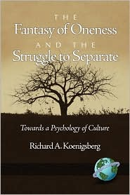 The Fantasy Of Oneness And The Struggle To Separate - Richard Koenigsberg