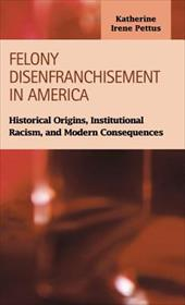 Felony Disenfranchisement in America: Historical Origins, Institutional Racism, and Modern Consequences - Pettus, Katherine Irene