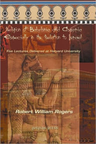 The Religion Of Babylonia And Assyria, Especially In Its Relations To Israel - Robert Rogers
