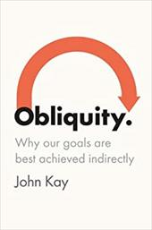 Obliquity: Why Our Goals Are Best Achieved Indirectly - Kay, John