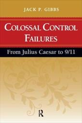 Colossal Control Failures: From Julius Caesar to 9/11 - Gibbs, Jack P.