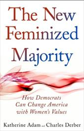 The New Feminized Majority: How Democrats Can Change America with Women's Values - Adam, Katherine / Derber, Charles
