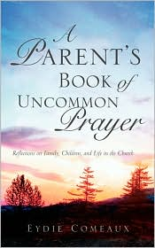 A Parent's Book of Uncommon Prayer: Reflections on Family, Children, and Life in the Church - Eydie Comeaux