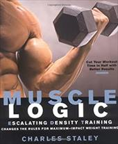 Muscle Logic: Escalating Density Training Changes the Rules for Maximum-Impact Weight Training - Staley, Charles