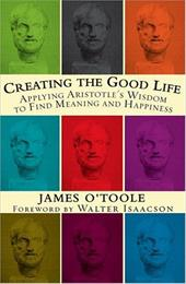 Creating the Good Life: Applying Aristotle's Wisdom to Find Meaning and Happiness - O'Toole, James / Isaacson, Walter