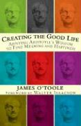 Creating the Good Life: Applying Aristotle's Wisdom to Find Meaning and Happiness