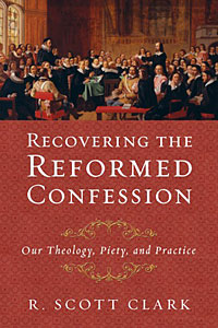 Recovering the Reformed Confession - R. Scott Clark