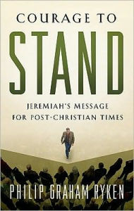 Courage to Stand: Jeremiah's Message for Post-Christian Times - Philip Graham Ryken