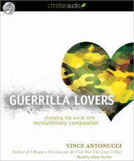 Guerrilla Lovers: Changing the World with Revolutionary Compassion - Vince Antonucci