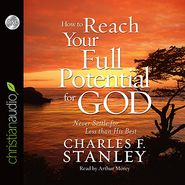How to Reach Your Full Potential for God: Never Settle for Less Than His Best - Charles F. Stanley, Read by Arthur Morey