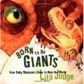 Born to Be Giants: How Baby Dinosaurs Grew to Rule the World - Lita Judge