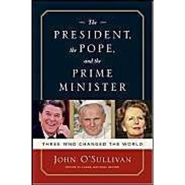 The President, The Pope And The Prime Minister: Three Who Changed The World - John O'sullivan