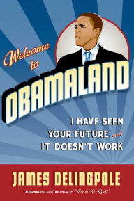 Welcome to Obamaland: I Have Seen Your Future and It Doesn't Work - James Delingpole