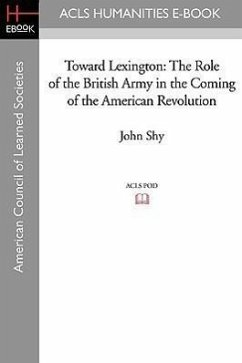 Toward Lexington: The Role of the British Army in the Coming of the American Revolution - Shy, John