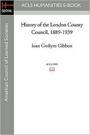 History of the London County Council, 1889-1939 - Ioan Gwilym Gibbon, Reginald W. Bell