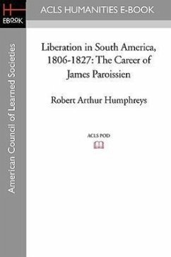 Liberation in South America, 1806-1827: The Career of James Paroissien - Humphreys, Robert Arthur