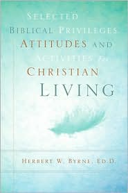Selected Biblical Privileges, Attitudes And Activities For Christian Living - Herbert W Byrne