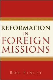 Reformation In Foreign Missions - Bob Finley
