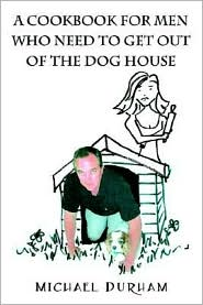 A Cookbook For Men Who Need To Get Out Of The Dog House - Michael Durham