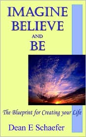 Imagine, Believe and Be: The Blueprint for Creating Your Life - Dean E. Scheafer