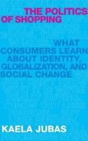 The Politics of Shopping: What Consumers Learn about Identity, Globalization, and Social Change
