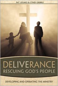 Deliverance: Rescuing God's People: Developing and Operating the Ministry - Pat Legako, Cyndi Gribble