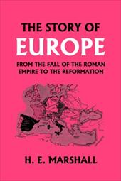 The Story of Europe from the Fall of the Roman Empire to the Reformation - Marshall, H. E.