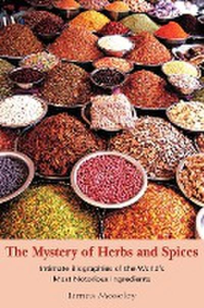 The Mystery of Herbs and Spices: Scandalous, Romantic and Intimate Biographies of the World's Most Notorious Ingredients - James Moseley