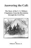 Answering the Call: The Story of the U.S. Military Chaplaincy from the Revolution through the Civil War - Dickens, William E. Jr.