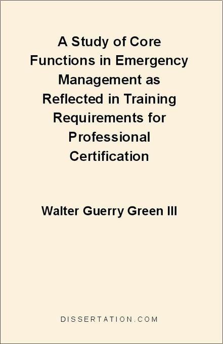 A Study of Core Functions in Emergency Management as Reflected in Training Requirements for Professional Certification als eBook von Walter Guerry... - Universal-Publishers.com