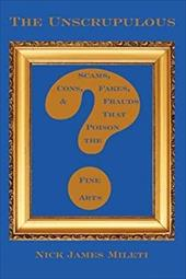The Unscrupulous: Scams, Cons, Fakes, & Frauds That Poison the Fine Arts - Mileti, Nick James