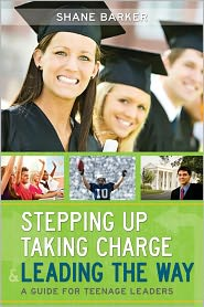 Stepping Up, Taking Charge and Leading the Way: A Guide for Teenage Leaders - Shane Barker