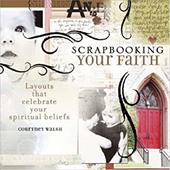 Scrapbooking Your Faith: Layouts That Celebrate Your Spiritual Beliefs - Walsh, Courtney