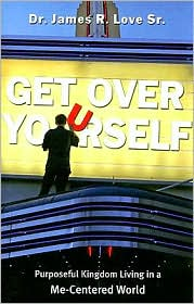 Get Over Yourself: Purposeful Kingdom Living in a Me-Centered World - James R, Sr Love