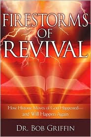 Firestorms of Revival: How Historic Moves of God Happened and Will Happen Again - Bob Griffin