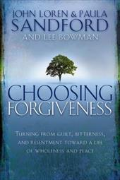 Choosing Forgiveness: Turning from Guilt, Bitterness and Resentment Towards a Life of Wholeness and Peace - Sandford, John Loren / Sandford, Paula / Bowman, Lee