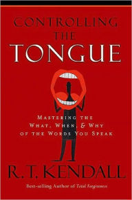Controlling the Tongue: Mastering the What, When and Why of the Words You Speak - R.T. Kendall