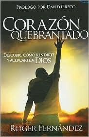 Corazon Quebrantado: Descubre Como Rendirte y Acercarte a Dios - Roger Fernandez