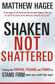 Shaken, Not Shattered: Finding the Purpose, Passion, and Power to Stand Firm When Your World Falls Apart - Matthew Hagee