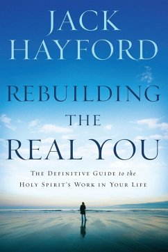 Rebuilding the Real You: The Definitive Guide to the Holy Spirit's Work in Your Life - Hayford, Jack W.