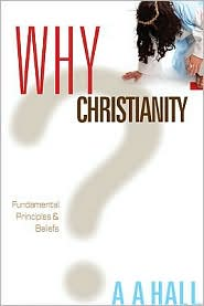 Why Christianity: Fundamental Principles and Beliefs - Al Hall