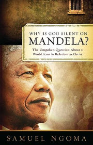 Why is God Silent on Mandela: The Unspoken Question about a World Icon in Relation to Christ - Samuel Ngoma