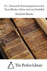 P. V. Ssemenof's Forschungsreisen in Den Trans-Ilischen Alatau Und Zum Issyk-Kul - Friedrich Marthe